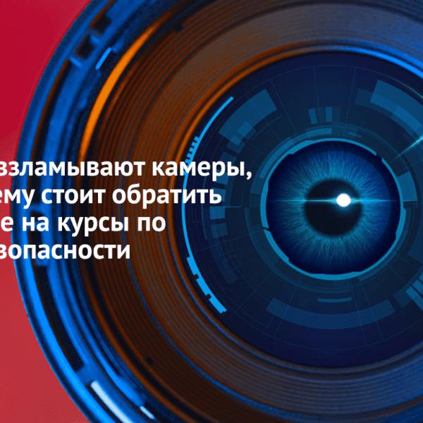 Хакеры взламывают камеры, или почему стоит обратить внимание на курсы по кибербезопасности